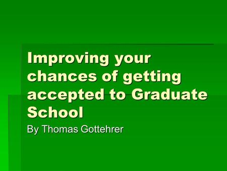 Improving your chances of getting accepted to Graduate School By Thomas Gottehrer.