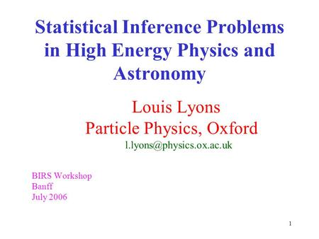 1 Statistical Inference Problems in High Energy Physics and Astronomy Louis Lyons Particle Physics, Oxford BIRS Workshop Banff.