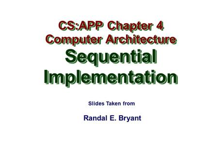 Randal E. Bryant CS:APP Chapter 4 Computer Architecture SequentialImplementation CS:APP Chapter 4 Computer Architecture SequentialImplementation Slides.