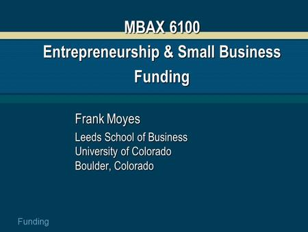 Funding MBAX 6100 Entrepreneurship & Small Business Funding Frank Moyes Leeds School of Business University of Colorado Boulder, Colorado.