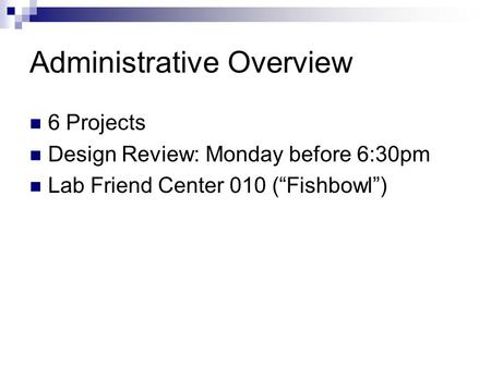 "Administrative Overview 6 Projects Design Review: Monday before 6:30pm Lab Friend Center 010 (""Fishbowl"")"