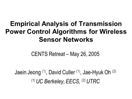 Empirical Analysis of Transmission Power Control Algorithms for Wireless Sensor Networks CENTS Retreat – May 26, 2005 Jaein Jeong (1), David Culler (1),