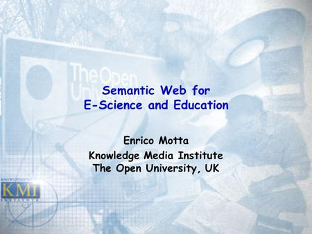 Semantic Web for E-Science and Education Enrico Motta Knowledge Media Institute The Open University, UK.