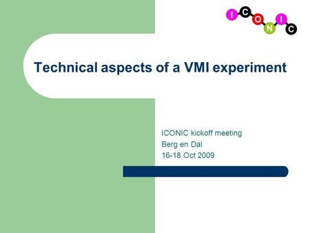 Technical aspects of a VMI experiment ICONIC kickoff meeting Berg en Dal 16-18 Oct 2009.