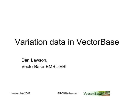 November 2007BRC5 Bethesda Variation data in VectorBase Dan Lawson, VectorBase EMBL-EBI.