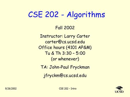 9/26/2002CSE 202 - Intro CSE 202 - <strong>Algorithms</strong> Fall 2002 Instructor: Larry Carter Office hours (4101 AP&M) Tu & Th 3:30 – 5:00 (or whenever)