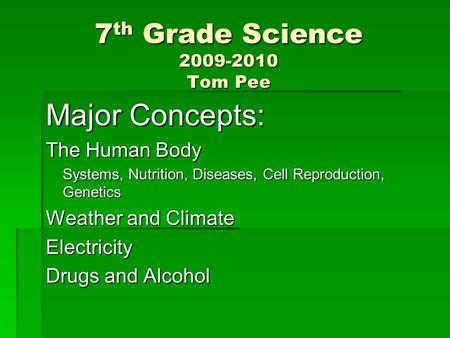 7 th Grade Science 2009-2010 Tom Pee Major Concepts: The Human Body Systems, Nutrition, Diseases, Cell Reproduction, Genetics Weather and Climate Electricity.