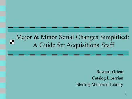 1 Major & Minor Serial Changes Simplified: A Guide for Acquisitions Staff Rowena Griem Catalog Librarian Sterling Memorial Library.
