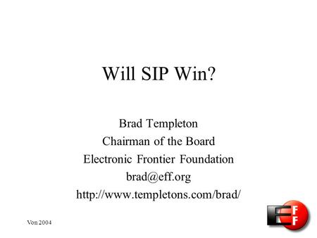 Von 2004 Will SIP Win? Brad Templeton Chairman of the Board Electronic Frontier Foundation