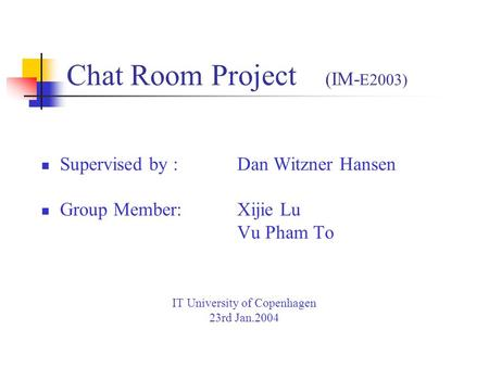 Chat Room Project (IM- E2003) Supervised by : Dan Witzner Hansen Group Member: Xijie Lu Vu Pham To IT University of Copenhagen 23rd Jan.2004.