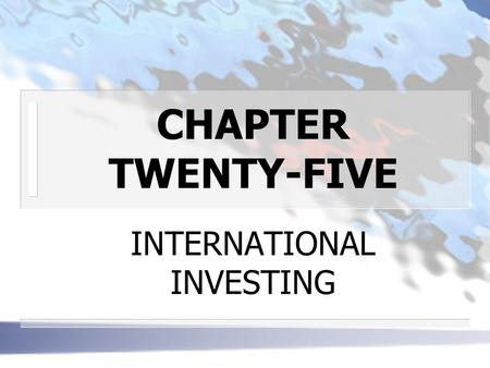CHAPTER TWENTY-FIVE INTERNATIONAL INVESTING. THE TOTAL INVESTABLE INTERNTATIONAL CAPITAL MARKET PORTFOLIO n GLOBAL DISTRIBUTION OF CAPITAL (by market.