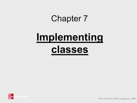 © The McGraw-Hill Companies, 2006 Chapter 7 Implementing classes.