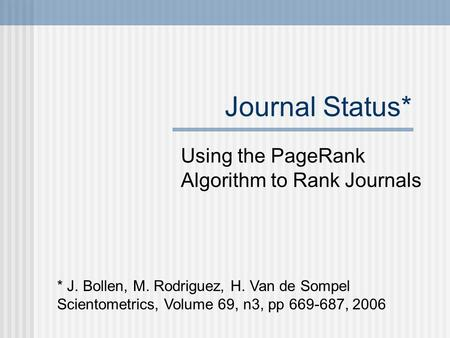 Journal Status* Using the PageRank Algorithm to Rank Journals * J. Bollen, M. Rodriguez, H. Van de Sompel Scientometrics, Volume 69, n3, pp 669-687, 2006.