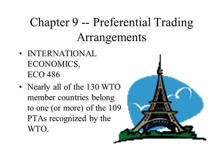 Chapter 9 -- Preferential Trading Arrangements INTERNATIONAL ECONOMICS, ECO 486 Nearly all of the 130 WTO member countries belong to one (or more) of the.