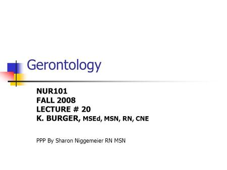 Gerontology NUR101 FALL 2008 LECTURE # 20 K. BURGER, MSEd, MSN, RN, CNE PPP By Sharon Niggemeier RN MSN.
