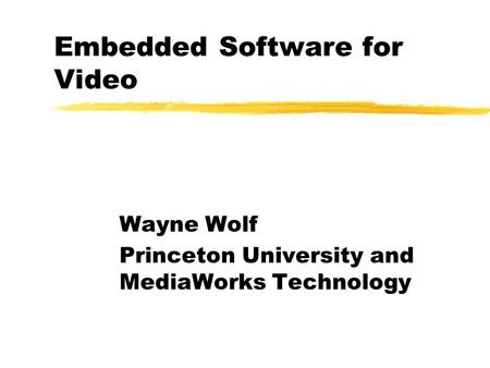 Embedded Software for Video Wayne Wolf Princeton University and MediaWorks Technology.