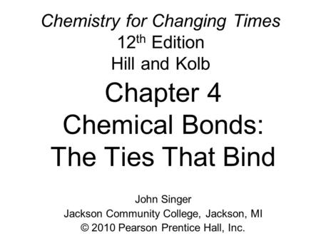 Chemistry for Changing Times 12 th Edition Hill and Kolb Chapter 4 Chemical Bonds: The Ties That Bind John Singer Jackson Community College, Jackson, MI.