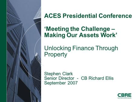 ACES Presidential Conference 'Meeting the Challenge – Making Our Assets Work' Unlocking Finance Through Property Stephen Clark Senior Director - CB Richard.