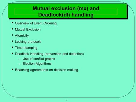 1 Mutual exclusion (mx) and Deadlock(dl) handling Overview of Event Ordering Mutual Exclusion Atomicity Locking protocols Time-stamping Deadlock Handling.