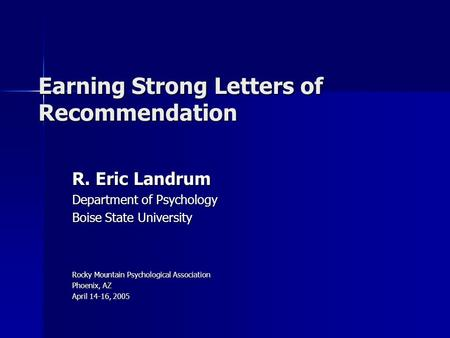 Earning Strong Letters of Recommendation R. Eric Landrum Department of Psychology Boise State University Rocky Mountain Psychological Association Phoenix,