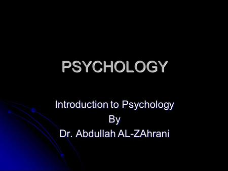 PSYCHOLOGY Introduction to Psychology By Dr. Abdullah AL-ZAhrani.