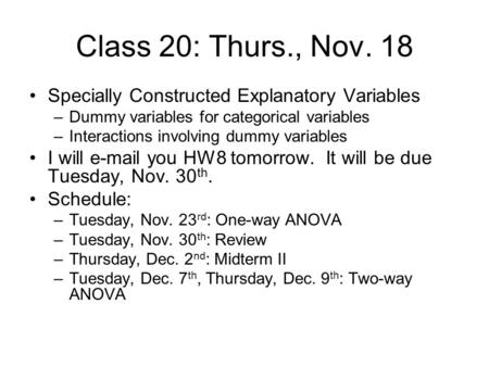 Class 20: Thurs., Nov. 18 Specially Constructed Explanatory Variables –Dummy variables for categorical variables –Interactions involving dummy variables.