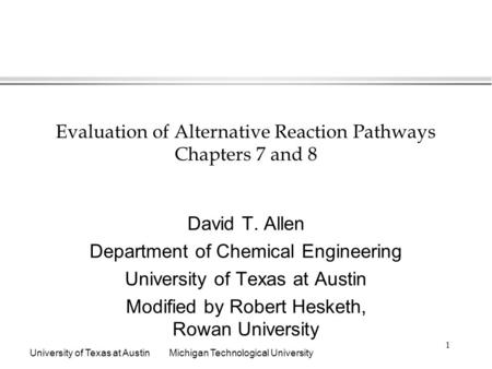 University of Texas at AustinMichigan Technological University 1 Evaluation of Alternative Reaction Pathways Chapters 7 and 8 David T. Allen Department.
