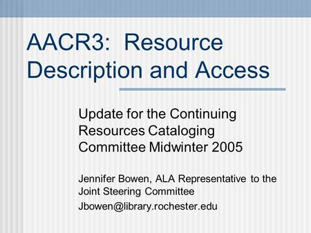 AACR3: Resource Description and Access Update for the Continuing Resources Cataloging Committee Midwinter 2005 Jennifer Bowen, ALA Representative to the.