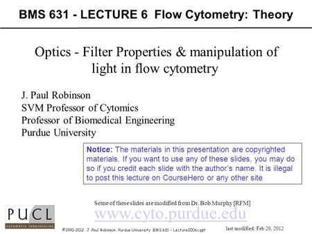 ©1990-2012 J.Paul Robinson, Purdue University BMS 631 – Lecture0006c.ppt BMS 631 - LECTURE 6 Flow Cytometry: Theory www.cyto.purdue.edu Some of these slides.