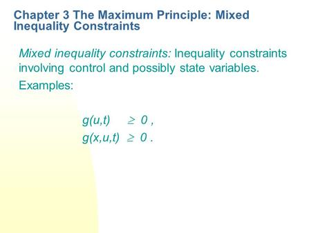 Chapter 3 The Maximum Principle: Mixed Inequality Constraints Mixed inequality constraints: Inequality constraints involving control and possibly state.