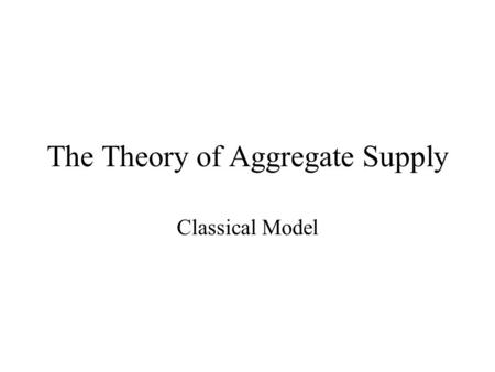 The Theory of Aggregate Supply Classical Model. Learning Objectives Understand the determinants of output. Understand how output is distributed. Learn.