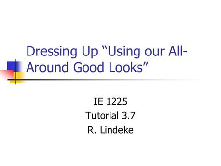 "Dressing Up ""Using our All- Around Good Looks"" IE 1225 Tutorial 3.7 R. Lindeke."