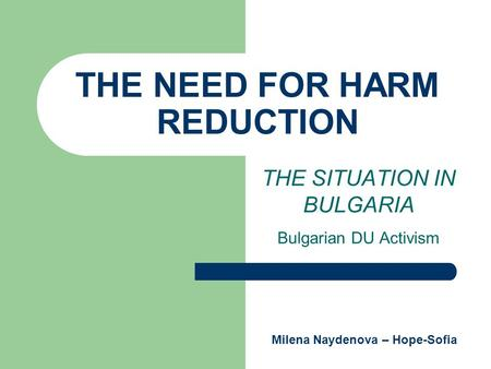 THE NEED FOR HARM REDUCTION THE SITUATION IN BULGARIA Bulgarian DU Activism Milena Naydenova – Hope-Sofia.