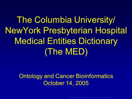 The Medical Entities Dictionary - © 2005 - James J. Cimino The Columbia University/ NewYork Presbyterian Hospital Medical Entities Dictionary (The MED)