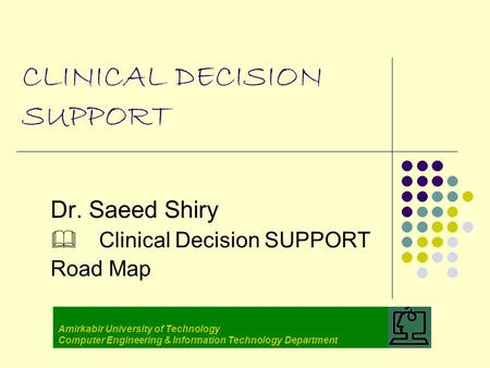 CLINICAL DECISION SUPPORT Dr. Saeed Shiry  Clinical Decision SUPPORT Road Map Amirkabir University of Technology Computer Engineering & Information Technology.