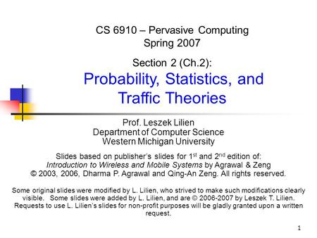 1 CS 6910 – Pervasive Computing Spring 2007 Section 2 (Ch.2): Probability, Statistics, and Traffic Theories Prof. Leszek Lilien Department of Computer.