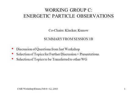 CME Workshop Elmau, Feb 6 - 12, 20031 WORKING GROUP C: ENERGETIC PARTICLE OBSERVATIONS Co-Chairs: Klecker, Kunow SUMMARY FROM SESSION 1B Discussion of.