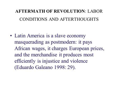 AFTERMATH OF REVOLUTION: LABOR CONDITIONS AND AFTERTHOUGHTS Latin America is a slave economy masquerading as postmodern: it pays African wages, it charges.