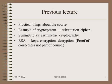 Feb 19, 2002Mårten Trolin1 Previous lecture Practical things about the course. Example of cryptosystem — substitution cipher. Symmetric vs. asymmetric.