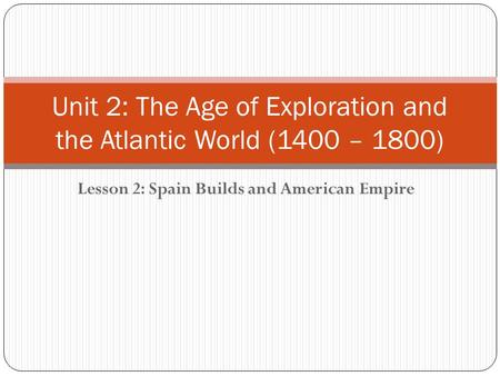 Lesson 2: Spain Builds and American Empire Unit 2: The Age of Exploration and the Atlantic World (1400 – 1800)