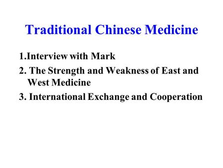 1.Interview with Mark 2. The Strength and Weakness of East and West Medicine 3. International Exchange and Cooperation Traditional Chinese Medicine.