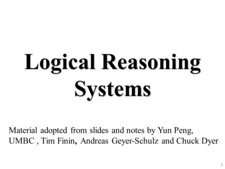 1 Logical Reasoning Systems Material adopted from slides and notes by Yun Peng, UMBC, Tim Finin, Andreas Geyer-Schulz and Chuck Dyer.