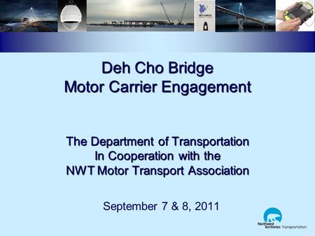 Deh Cho Bridge Motor Carrier Engagement The Department of Transportation In Cooperation with the NWT Motor Transport Association September 7 & 8, 2011.
