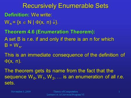 November 3, 2009Theory of Computation Lecture 14: A Universal Program VI 1 Recursively Enumerable Sets Definition: We write: W n = {x  N |  (x, n) 