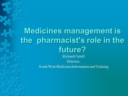 Medicines management is the pharmacist's role in the future? Richard Cattell Director, South West Medicines Information and Training.