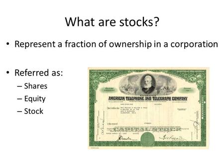 What are stocks? Represent a fraction of ownership in a corporation Referred as: – Shares – Equity – Stock.