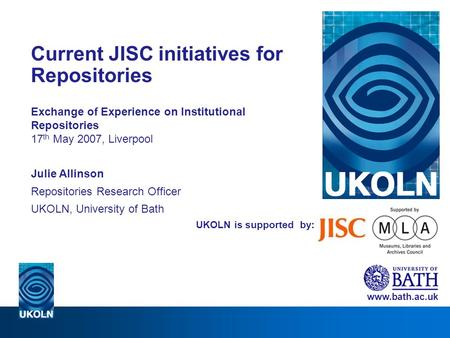 UKOLN is supported by: Current JISC initiatives for Repositories Exchange of Experience on Institutional Repositories 17 th May 2007, Liverpool Julie Allinson.