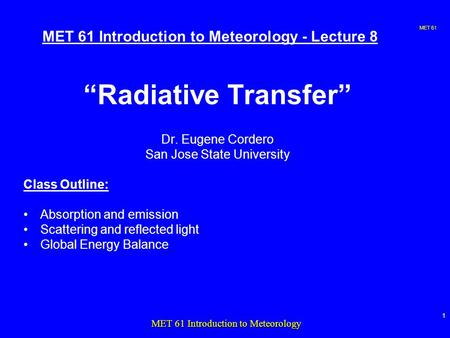 "MET 61 1 MET 61 Introduction to Meteorology MET 61 Introduction to Meteorology - Lecture 8 ""Radiative Transfer"" Dr. Eugene Cordero San Jose State University."