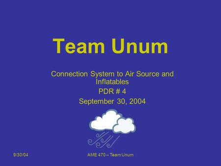9/30/04AME 470 – Team Unum Team Unum Connection System to Air Source and Inflatables PDR # 4 September 30, 2004.