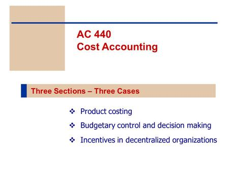  Product costing  Budgetary control and decision making  Incentives in decentralized organizations AC 440 Cost Accounting Three Sections – Three Cases.